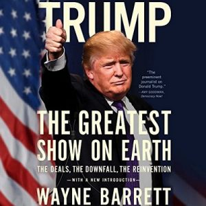 Trump: The Greatest Show on Earth: The Deals, the Downfall, the Reinvention – Wayne Barrett [Narrado por LJ Ganser] [Audiolibro] [English]