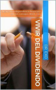 Vivir del dividendo: Alcanza la independencia financiera con los consejos del Dr. Exo – Dr. Exo [ePub & Kindle]