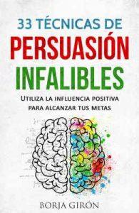 33 Técnicas de Persuasión Infalibles: Utiliza la influencia positiva para alcanzar tus metas – Borja Girón [ePub & Kindle]