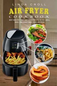 Air Fryer Cookbook: Best Healthy, Easy And Quick Recipes to Fry, Grill, Bake, and Roast with Your Air Fryer – Linda Croll [ePub & Kindle] [English]