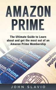 Amazon Prime: The Ultimate Guide to get the most out of an Amazon Prime Membership and Kindle Unlimited using Amazon Prime Shipping, Instant Video etc. … Prime Photos Book 1) – John Slavio [ePub & Kindle] [English]