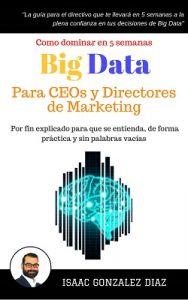 Big Data para CEOs y Directores de Marketing: Como dominar Big Data Analytics en 5 semanas para directivos – Isaac Gonzalez Diaz [ePub & Kindle]