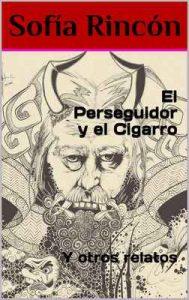 El Perseguidor y el Cigarro: Y otros relatos – Sofía Rincón [ePub & Kindle]