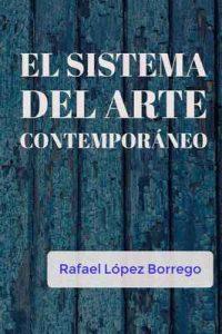 El sistema del arte contemporáneo – Rafael López Borrego [ePub & Kindle]