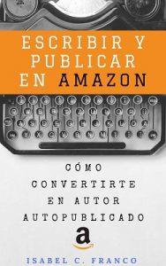 Escribir y publicar en Amazon: Cómo convertirte en autor autopublicado – Isabel C. Franco [ePub & Kindle]