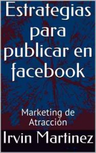 Estrategias para publicar en facebook: Marketing de Atracción (Bit Wealth Latino) – Irvin Martinez, Adrian Montoya [ePub & Kindle]