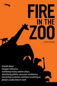 Fire in the Zoo: A book about shopper influence, marketing mania, retailer chaos, advertising pitfalls, consumer confidence, converting customers and how … usually doesn't work – John Ross, Devora Rogers [ePub & Kindle] [English]