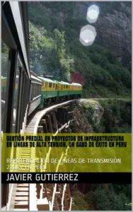 Gestión Predial en proyectos de infraestructura en Lineas de Alta Tensión, un caso de éxito en Perú: Repotenciación de líneas de transmisión 220kv en Perú – Javier Gutierrez, Richter Gomez [ePub & Kindle]