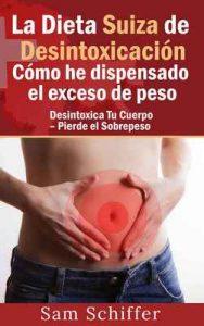 La Dieta Suiza de Desintoxicación: Cómo he dispensado el exceso de peso: Desintoxica Tu Cuerpo – Pierde el Sobrepeso – Sam Schiffer [ePub & Kindle]
