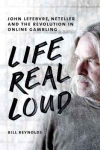 Life Real Loud: John Lefebvre, Neteller and the Revolution in Online Gaming – Bill Reynolds [ePub & Kindle] [English]