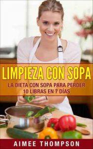 Limpieza con Sopa: La dieta con sopa para perder 10 libras en 7 días (Haciendo sopas de la manera correcta, obtén un abdomen plano, acelera tu metabolismo, elimina toxinas) – Aimee Thompson [ePub & Kindle]