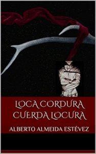 Loca cordura cuerda locura – Alberto Almeida Estévez [ePub & Kindle]
