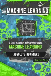Machine Learning: A Hands-On, Project-Based Introduction to Machine Learning for Absolute Beginners: Mastering Engineering ML Systems using Scikit-Learn and TensorFlow – Gabriel Rhys, Tech Time Media Publications [ePub & Kindle] [English]