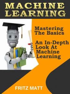Machine Learning: Mastering The Basics An In-Depth Look At Machine Learning – Fritz Matt [ePub & Kindle] [English]