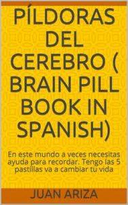 Píldoras del cerebro Brain pill book in Spanish: En este mundo a veces necesitas ayuda para recordar. Tengo las 5 pastillas va a cambiar tu vida – Juan Ariza [ePub & Kindle]