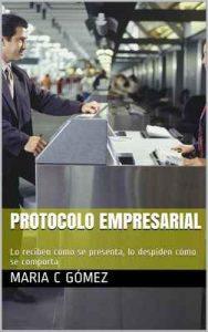 Protocolo Empresarial: Lo reciben como se presenta, lo despiden cómo se comporta – Maria C Gómez [ePub & Kindle]