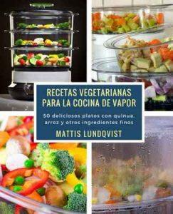 Recetas vegetarianas para la cocina de vapor: 50 deliciosos platos con quinua, arroz y otros ingredientes finos – Mattis Lundqvist [ePub & Kindle]