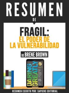 "Resumen de ""Fragil: El Poder De La Vulnerabilidad"" – De Brene Brown – Sapiens Editorial [ePub & Kindle]"
