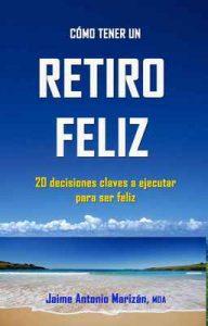 Retiro feliz: 20 decisiones claves a ejecutar para ser feliz – Jaime Antonio Marizán [ePub & Kindle]