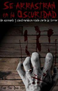 Se arrastran en la oscuridad: Un asfixiante y claustrofóbico relato corto de terror – Juan José Díaz Téllez [ePub & Kindle]