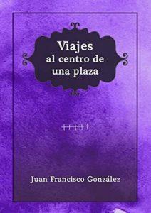 Viajes al centro de una plaza – Juan Francisco González Barón [ePub & Kindle]