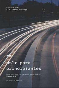 dslr para principiantes: Guía para dar los primeros pasos con tu cámara dslr – Javier Francisco García Herrera [ePub & Kindle]