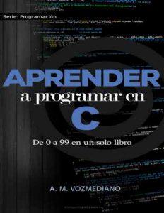 Aprender a programar en C: de 0 a 99 en un solo libro: Un viaje desde la programación estructurada en pseudocódigo hasta las estructuras de datos avanzadas en lenguaje C – A. M. Vozmediano [ePub & Kindle]