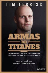 Armas de titanes: Los secretos, trucos y costumbres de aquellos que han alcanzado el éxito – Tim Ferriss, Dulcinea Otero-Piñeiro [ePub & Kindle]
