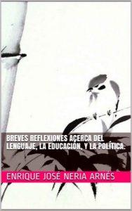 Breves reflexiones acerca del lenguaje, la educación, y la política – Enrique José Neria Arnés [ePub & Kindle]
