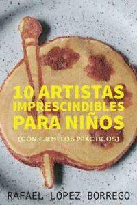 Diez artistas imprescindibles para niños: Con ejemplos prácticos – Rafael López Borrego [ePub & Kindle]