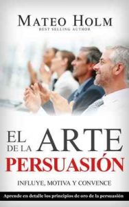 El arte de la persuasión motiva, influye y convence: Explicado en detalle los principios de oro de la persuasión y lenguaje corporal – Mateo Holm [ePub & Kindle]