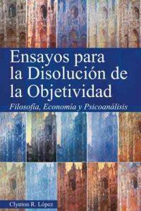 Ensayos para la Disolución de la Objetividad: Filosofía, Economía y Psicoanálisis – Lopez Flores, Clynton Roberto [ePub & Kindle]