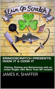 ErinGoScratch presents: Hook It & Cook It: Fishing, Dishing and Reminiscing with an Urban Angler with More Than 50 recipes! – James K. Shaffer [ePub & Kindle] [English]