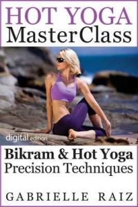 Hot Yoga MasterClass: Bikram and Hot Yoga Precision Techniques for Beginners to Advanced – Gabrielle Raiz [ePub & Kindle] [English]