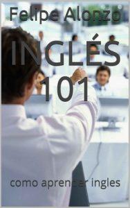 Inglés 101: como aprender ingles – Felipe Alonzo [ePub & Kindle]