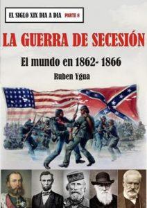 La guerra de secesión: El mundo en 1862-1866 (El siglo XIX día a día) – Ruben Ygua [ePub & Kindle]
