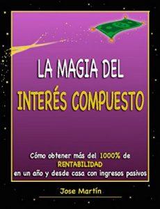 La magia del interés compuesto. Cómo obtener más del 1000% de rentabilidad en un año y desde casa con ingresos pasivos – Jose Martín [ePub & Kindle]