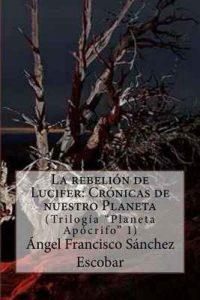 """La rebelión de Lucifer: Crónicas de nuestro Planeta (Trilogía """"Planeta Apócrifo: Volume 1) – Ángel Francisco Sánchez Escobar [ePub & Kindle]"""