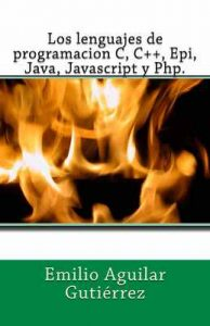 Los lenguajes de programacion c, c++, epi, java, javascript y php – Emilio Aguilar Gutiérrez [ePub & Kindle]