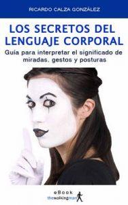 Los secretos del lenguaje corporal: Guía para interpretar el significado de miradas, gestos y posturas – Ricardo Calza González [ePub & Kindle]