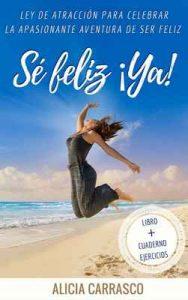 Sé Feliz ¡ya!: Ley de Atracción para celebrar la apasionante aventura de Ser Feliz – Alicia Carrasco de la Cruz [ePub & Kindle]