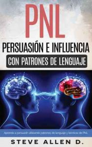 Técnicas prohibidas de Persuasión, manipulación e influencia usando patrones de lenguaje y técnicas de PNL: Cómo persuadir, influenciar y manipular usando patrones de lenguaje y técnicas de PNL – Steve Allen [ePub & Kindle]