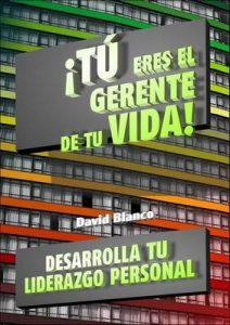 ¡Tú eres el gerente de tu vida!: Desarrolla tu Liderazgo Personal y Alcanza tus Objetivos – David Blanco Pérez [ePub & Kindle]
