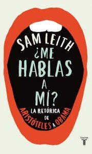 ¿Me hablas a mí?: La retórica desde Aristóteles hasta Obama – Sam Leith [ePub & Kindle]