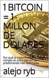 1 Bitcoin = 1 millón de dolares: Por qué la criptomoneda podría romper en poco tiempo las predicciones más optimistas – alejo ryb [ePub & Kindle]