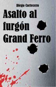 Asalto al furgón Grand Ferro (Gorrión nº 1) – Diego Cortecero García [ePub & Kindle]