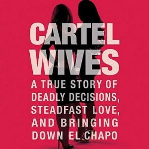 Cartel Wives: A True Story of Deadly Decisions, Steadfast Love, and Bringing Down – Mia Flores [Narrado por Joy Nash, Sylvia Gonzalez] [Audiolibro] [English]