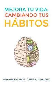Mejora tu vida: Cambiando tus hábitos: Cómo crear hábitos de forma rápida y fácil para lograr éxitos personales y profesionales y aumentar tu productividad – Roxana Falasco, Tania C. Giráldez [ePub & Kindle]