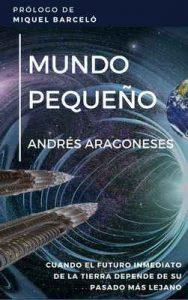 Mundo pequeño: Cuando el futuro inmediato de la humanidad depende de su pasado más remoto – Andrés Aragoneses Aguado [ePub & Kindle]