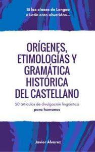 Orígenes, etimologías y gramática histórica del castellano: 20 artículos de divulgación lingüística para humanos – Javier Álvarez [ePub & Kindle]